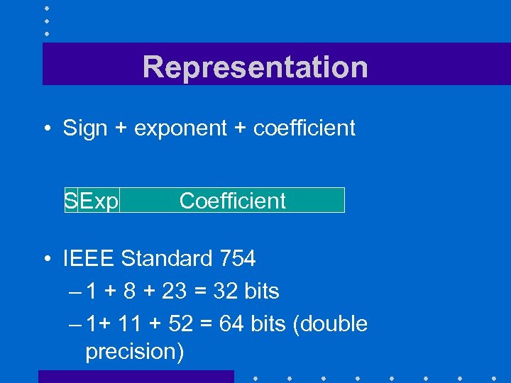 Representation • Sign + exponent + coefficient SExp Coefficient • IEEE Standard 754 –