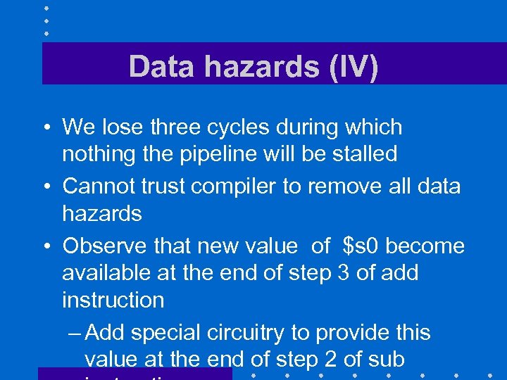 Data hazards (IV) • We lose three cycles during which nothing the pipeline will