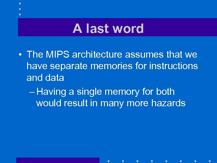 A last word • The MIPS architecture assumes that we have separate memories for