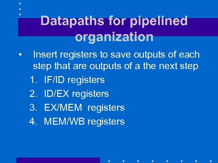 Datapaths for pipelined organization • Insert registers to save outputs of each step that