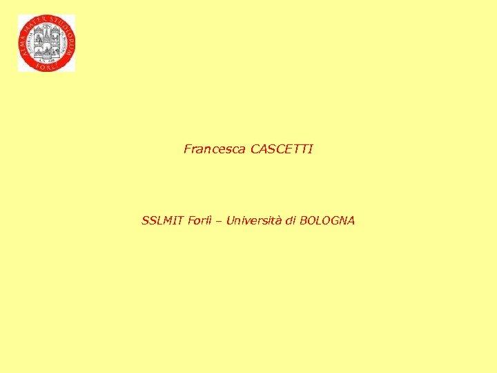 Francesca CASCETTI SSLMIT Forlì – Università di BOLOGNA