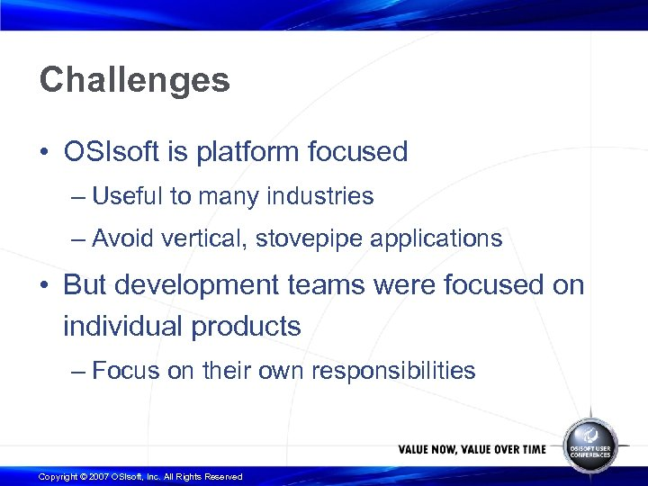 Challenges • OSIsoft is platform focused – Useful to many industries – Avoid vertical,