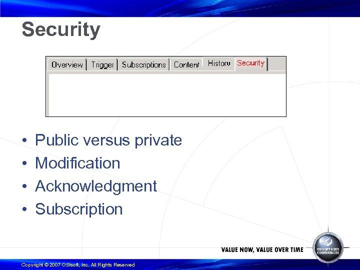 Security • • Public versus private Modification Acknowledgment Subscription Copyright © 2007 OSIsoft, Inc.