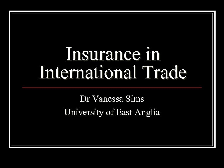 Insurance in International Trade Dr Vanessa Sims University of East Anglia