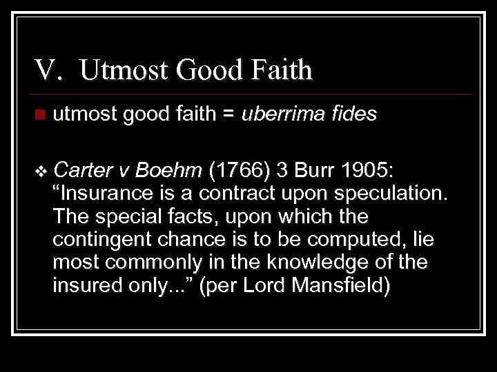 V. Utmost Good Faith n utmost good faith = uberrima fides v Carter v