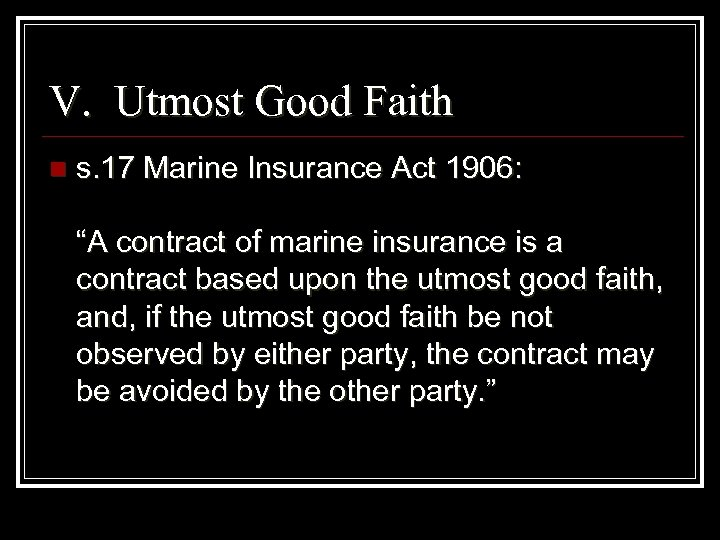 "V. Utmost Good Faith n s. 17 Marine Insurance Act 1906: ""A contract of"