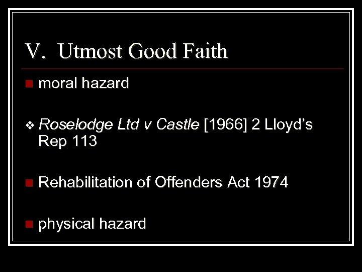 V. Utmost Good Faith n moral hazard v Roselodge Rep 113 Ltd v Castle