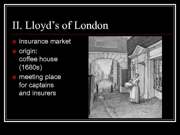 II. Lloyd's of London n insurance market origin: coffee house (1680 s) meeting place