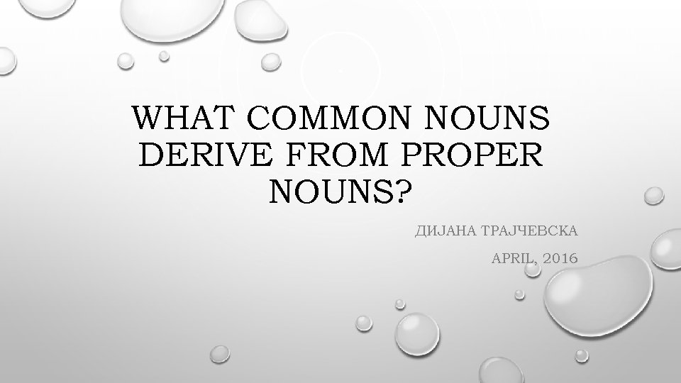 WHAT COMMON NOUNS DERIVE FROM PROPER NOUNS? ДИЈАНА ТРАЈЧЕВСКА APRIL, 2016