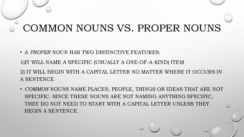 COMMON NOUNS VS. PROPER NOUNS • A PROPER NOUN HAS TWO DISTINCTIVE FEATURES: 1)IT