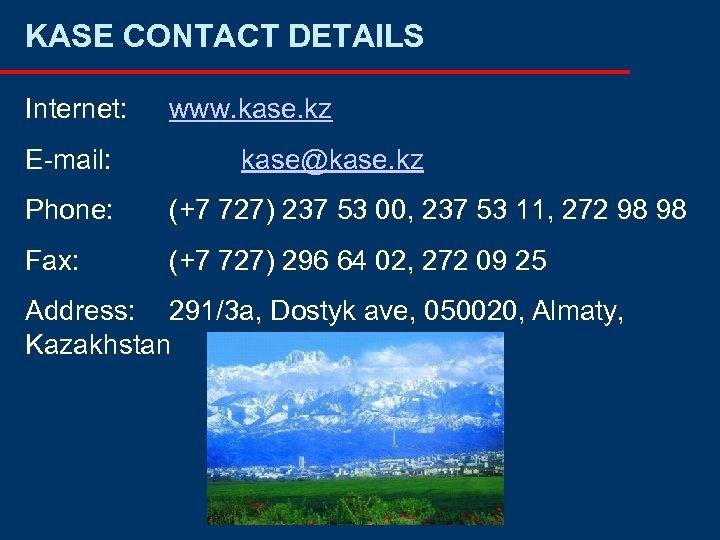 KASE CONTACT DETAILS Internet: E-mail: www. kase. kz kase@kase. kz Phone: (+7 727) 237