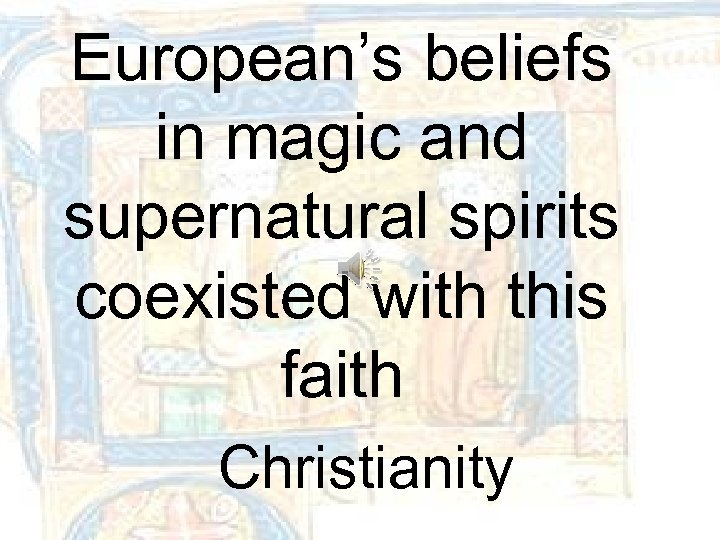 European's beliefs in magic and supernatural spirits coexisted with this faith Christianity