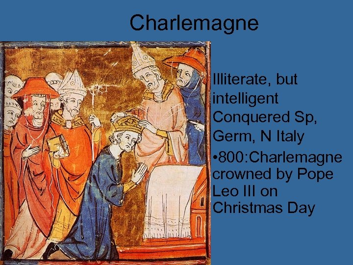 Charlemagne Illiterate, but intelligent Conquered Sp, Germ, N Italy • 800: Charlemagne crowned by