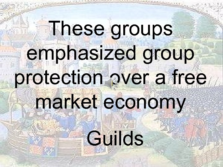 These groups emphasized group protection over a free market economy Guilds
