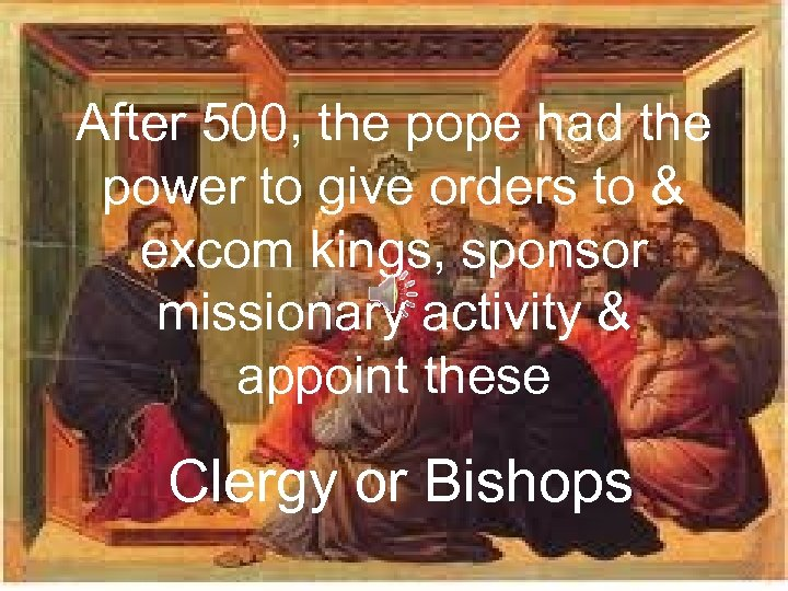 After 500, the pope had the power to give orders to & excom kings,