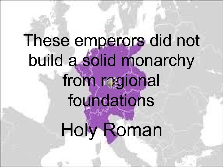 These emperors did not build a solid monarchy from regional foundations Holy Roman
