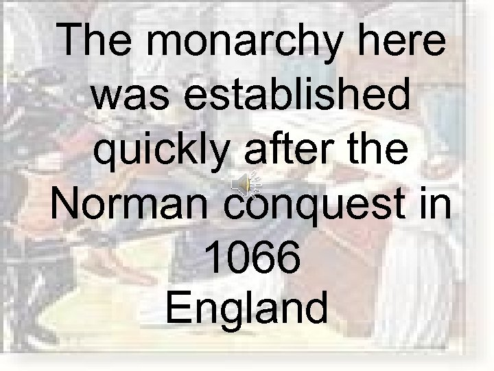 The monarchy here was established quickly after the Norman conquest in 1066 England