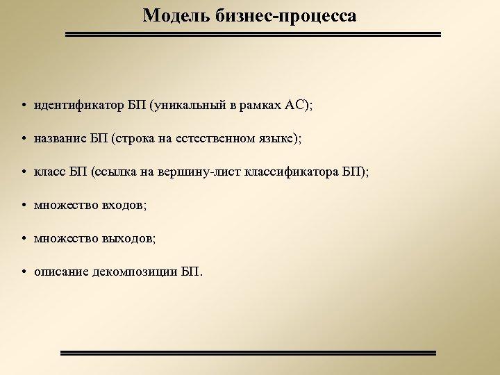 Модель бизнес-процесса • идентификатор БП (уникальный в рамках АС); • название БП (строка на