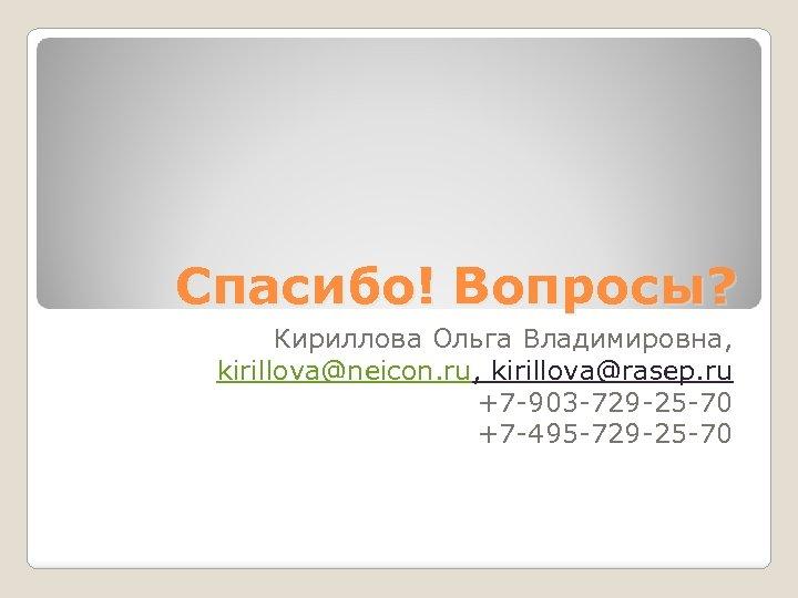 Спасибо! Вопросы? Кириллова Ольга Владимировна, kirillova@neicon. ru, kirillova@rasep. ru +7 -903 -729 -25 -70
