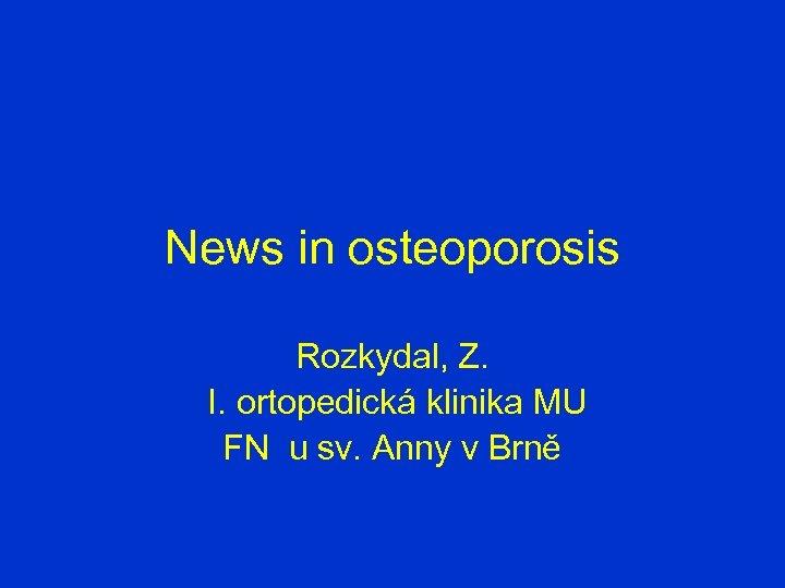 News in osteoporosis Rozkydal, Z. I. ortopedická klinika MU FN u sv. Anny v