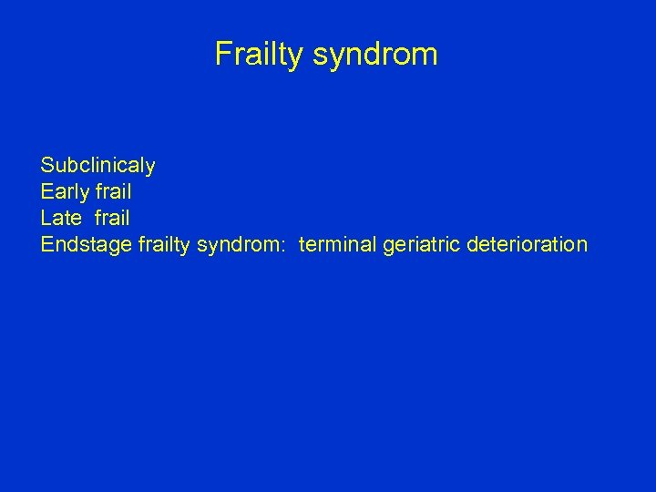 Frailty syndrom Subclinicaly Early frail Late frail Endstage frailty syndrom: terminal geriatric deterioration