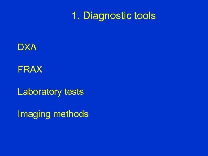 1. Diagnostic tools DXA FRAX Laboratory tests Imaging methods