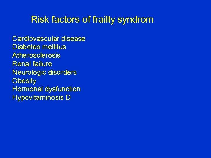 Risk factors of frailty syndrom Cardiovascular disease Diabetes mellitus Atherosclerosis Renal failure Neurologic disorders