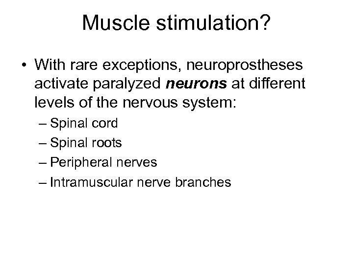 Muscle stimulation? • With rare exceptions, neuroprostheses activate paralyzed neurons at different levels of
