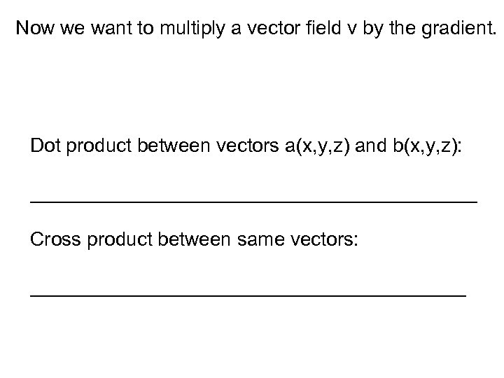 Now we want to multiply a vector field v by the gradient. Dot product