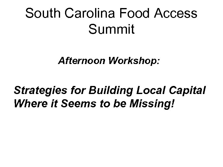 South Carolina Food Access Summit Afternoon Workshop: Strategies for Building Local Capital Where it