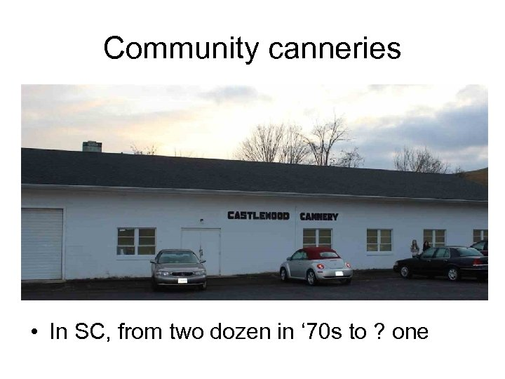 Community canneries • In SC, from two dozen in ' 70 s to ?