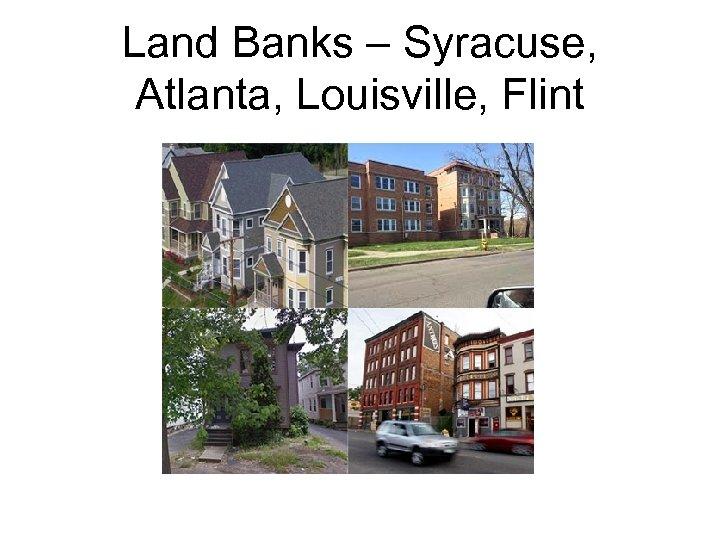 Land Banks – Syracuse, Atlanta, Louisville, Flint