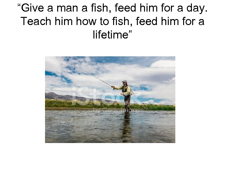 """""""Give a man a fish, feed him for a day. Teach him how to"""
