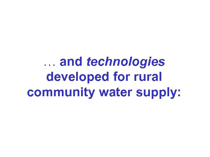 … and technologies developed for rural community water supply: