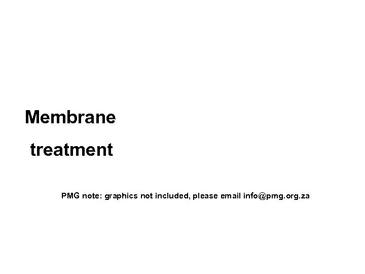 Membrane treatment PMG note: graphics not included, please email info@pmg. org. za