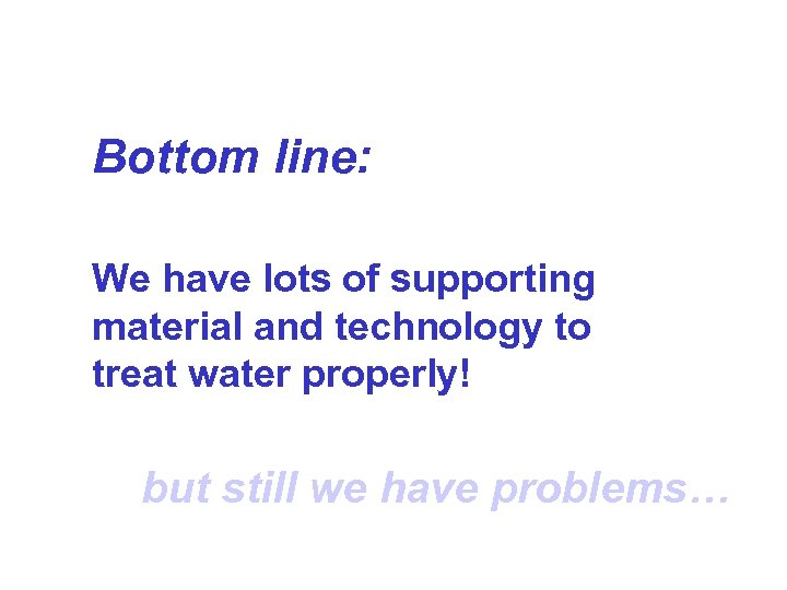 Bottom line: We have lots of supporting material and technology to treat water properly!