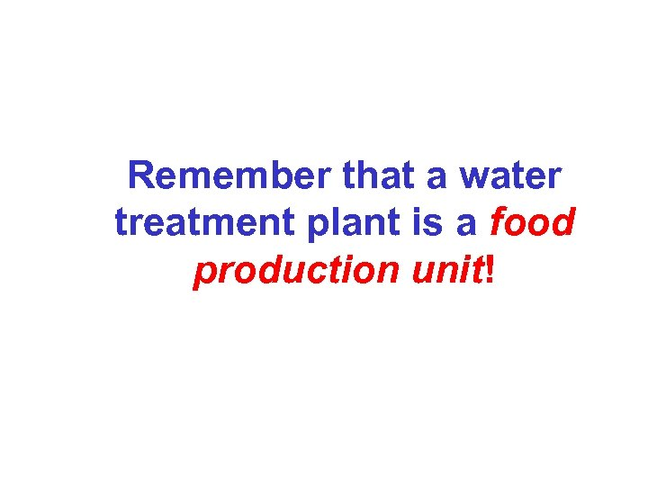 Remember that a water treatment plant is a food production unit!
