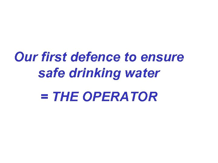 Our first defence to ensure safe drinking water = THE OPERATOR
