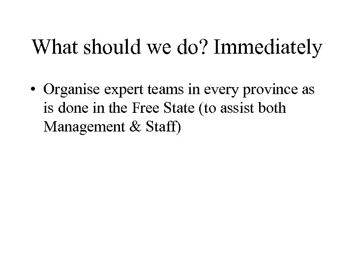 What should we do? Immediately • Organise expert teams in every province as is