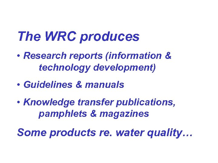 The WRC produces • Research reports (information & technology development) • Guidelines & manuals