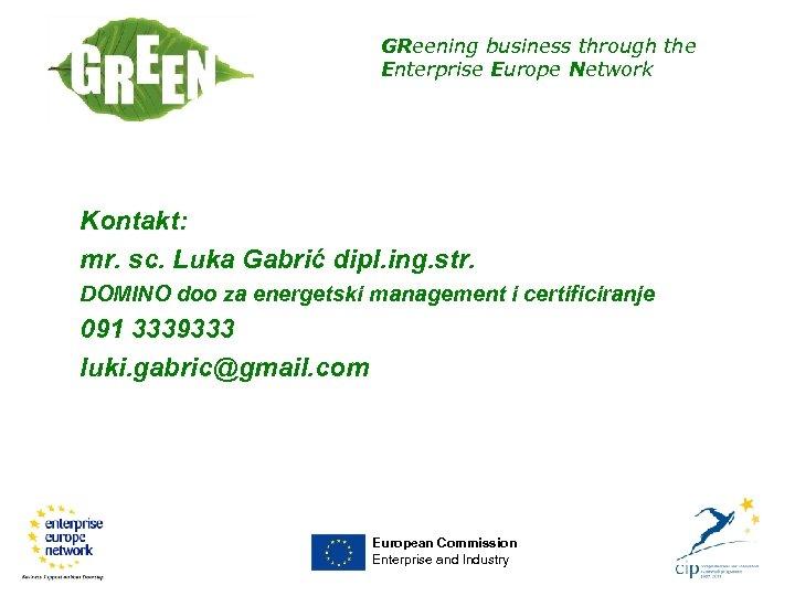 GReening business through the Enterprise Europe Network Kontakt: mr. sc. Luka Gabrić dipl. ing.