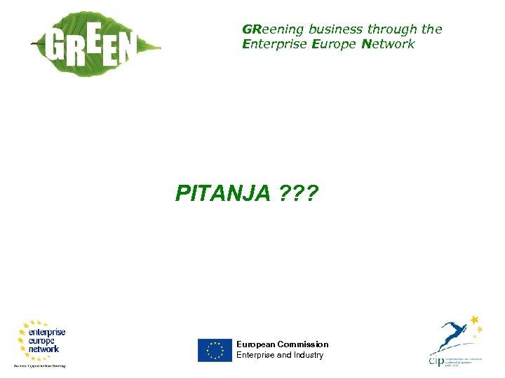 GReening business through the Enterprise Europe Network PITANJA ? ? ? European Commission Enterprise