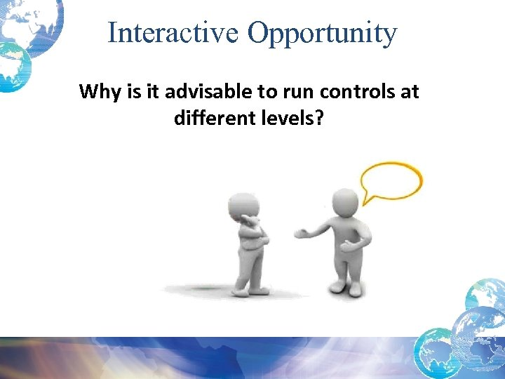 Interactive Opportunity Why is it advisable to run controls at different levels?