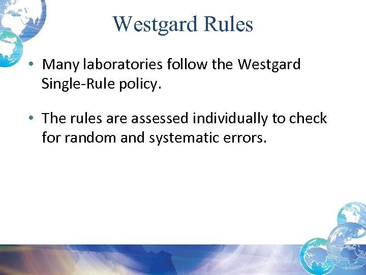 Westgard Rules • Many laboratories follow the Westgard Single-Rule policy. • The rules are