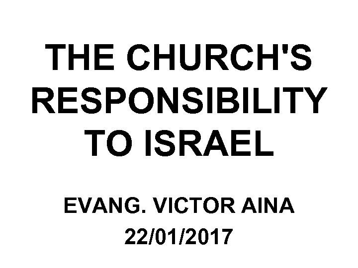 THE CHURCH'S RESPONSIBILITY TO ISRAEL EVANG. VICTOR AINA 22/01/2017