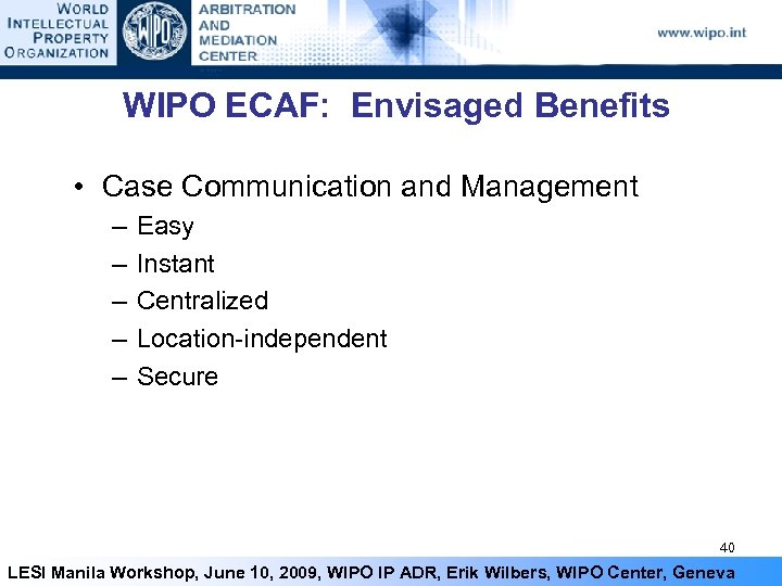 WIPO ECAF: Envisaged Benefits • Case Communication and Management – – – Easy Instant