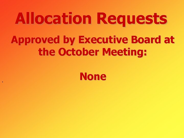 Allocation Requests Approved by Executive Board at the October Meeting: . None