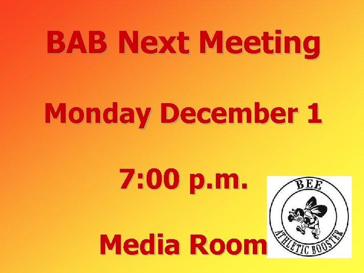 BAB Next Meeting Monday December 1 7: 00 p. m. Media Room