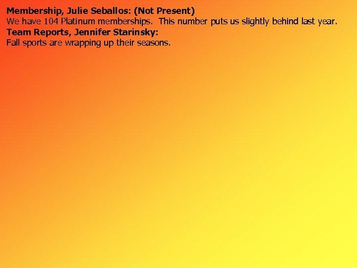 Membership, Julie Seballos: (Not Present) We have 104 Platinum memberships. This number puts us