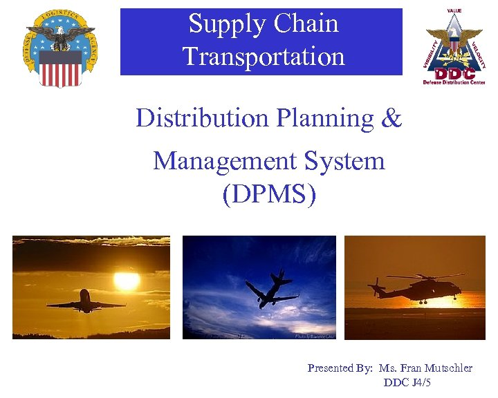 Supply Chain Transportation Distribution Planning & Management System (DPMS) Presented By: Ms. Fran Mutschler